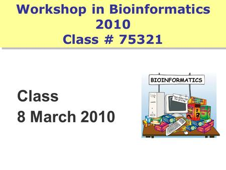 Workshop in Bioinformatics 2010 Class # 75321 Class 8 March 2010.