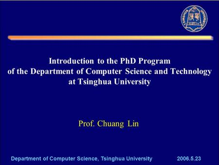 Department of Computer Science, Tsinghua University 2006.5.23 Introduction to the PhD Program of the Department of Computer Science and Technology at Tsinghua.