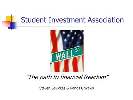 "Student Investment Association ""The path to financial freedom"" Steven Savickas & Panos Grivakis."