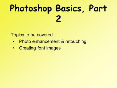 Photoshop Basics, Part 2 Topics to be covered Photo enhancement & retouching Creating font images.