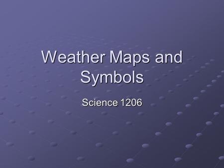 Weather Maps and Symbols Science 1206. Lesson Objectives to understand how meteorological data is collected and how the data is used to predict future.