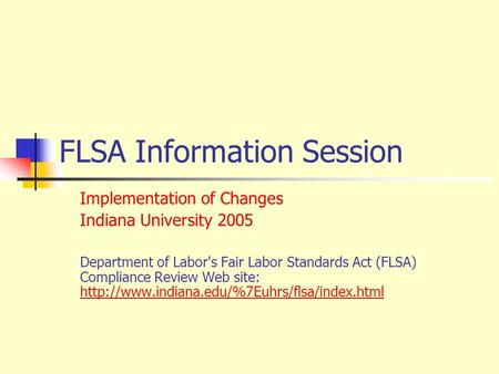 FLSA Information Session Implementation of Changes Indiana University 2005 Department of Labor's Fair Labor Standards Act (FLSA) Compliance Review Web.