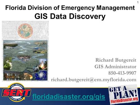 1 Florida Division of Emergency Management GIS Data Discovery Richard Butgereit GIS Administrator 850-413-9907 floridadisaster.org/gis.