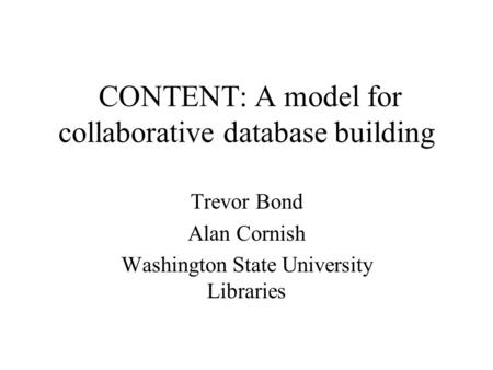 CONTENT: A model for collaborative database building Trevor Bond Alan Cornish Washington State University Libraries.