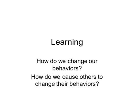 Learning How do we change our behaviors? How do we cause others to change their behaviors?