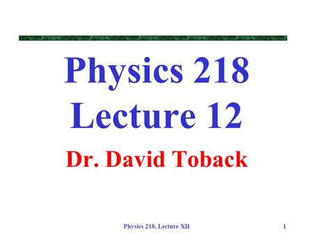 Physics 218, Lecture XII1 Physics 218 Lecture 12 Dr. David Toback.