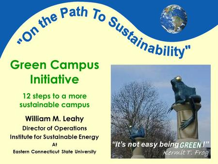 "Green Campus Initiative 12 steps to a more sustainable campus ""It's not easy being !"" Kermit T. Frog William M. Leahy Director of Operations Institute."