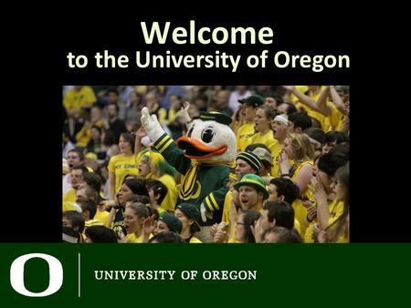 Welcome to the University of Oregon. Advising Schedule Goals for Today Overview of academics at the University of Oregon Later today… Meet with an academic.