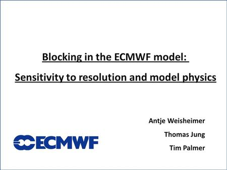 Blocking in the ECMWF model: Sensitivity to resolution and model physics Antje Weisheimer Thomas Jung Tim Palmer.