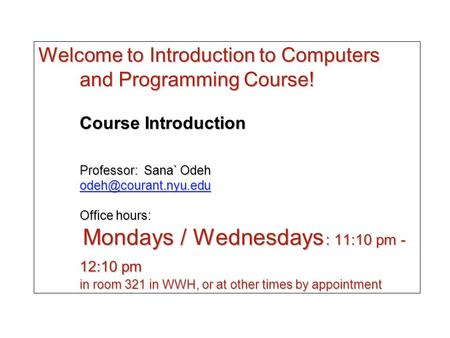 Welcome to Introduction to Computers and Programming Course! Course Introduction Professor: Sana` Odeh Office hours: Mondays / Wednesdays.