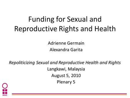 Funding for Sexual and Reproductive Rights and Health Adrienne Germain Alexandra Garita Repoliticizing Sexual and Reproductive Health and Rights Langkawi,