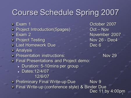 1 Course Schedule Spring 2007 Exam 1 October 2007 Project Introduction(5pages)Oct – Nov Exam 2 November 2007 Project Testing Nov 26 - Dec4 Last Homework.