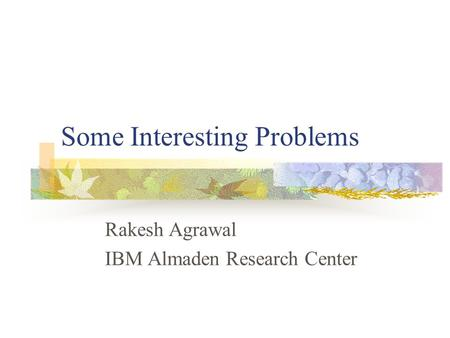 Some Interesting Problems Rakesh Agrawal IBM Almaden Research Center.