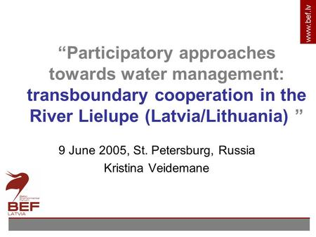 "Www.bef.lv ""Participatory approaches towards water management: transboundary cooperation in the River Lielupe (Latvia/Lithuania) "" 9 June 2005, St. Petersburg,"