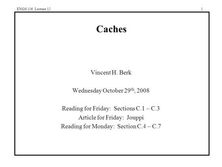 ENGS 116 Lecture 121 Caches Vincent H. Berk Wednesday October 29 th, 2008 Reading for Friday: Sections C.1 – C.3 Article for Friday: Jouppi Reading for.