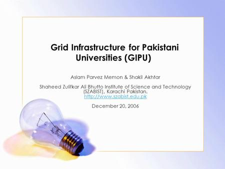 Grid Infrastructure for Pakistani Universities (GIPU) Aslam Parvez Memon & Shakil Akhtar Shaheed Zulifkar Ali Bhutto Institute of Science and Technology.
