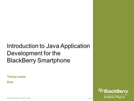 V0.01 © 2009 Research In Motion Limited Introduction to Java Application Development for the BlackBerry Smartphone Trainer name Date.