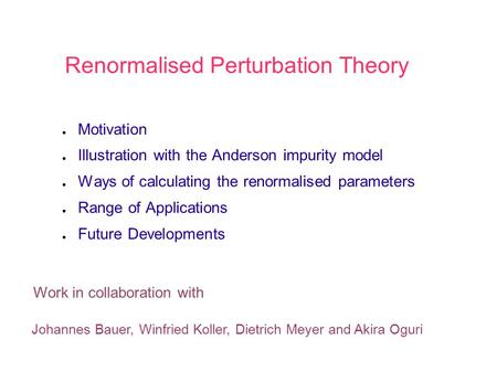 Renormalised Perturbation Theory ● Motivation ● Illustration with the Anderson impurity model ● Ways of calculating the renormalised parameters ● Range.