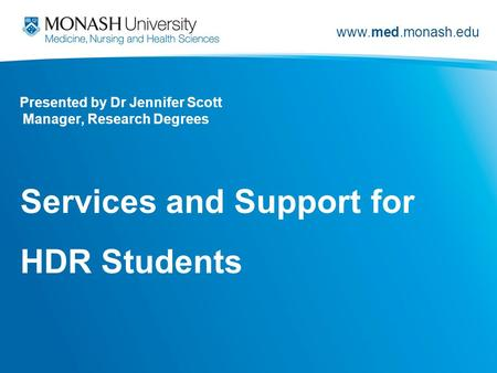 Www.med.monash.edu <strong>Presented</strong> by Dr Jennifer Scott Manager, Research Degrees Services and Support for HDR Students.