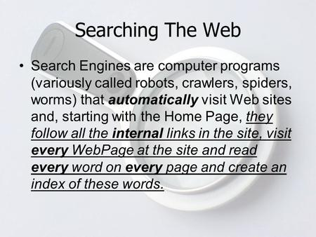 Searching The Web Search Engines are computer programs (variously called robots, crawlers, spiders, worms) that automatically visit Web sites and, starting.