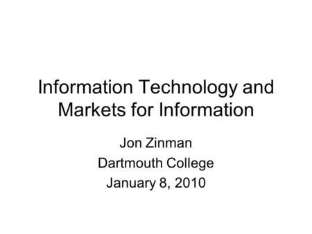 Information Technology and Markets for Information Jon Zinman Dartmouth College January 8, 2010.