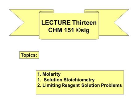LECTURE Thirteen CHM 151 ©slg Topics: 1. Molarity 1. Solution Stoichiometry 2. Limiting Reagent Solution Problems.