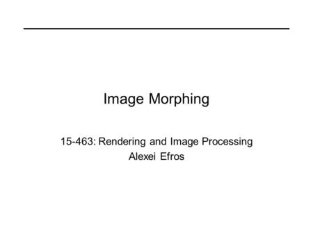 Image Morphing 15-463: Rendering and Image Processing Alexei Efros.