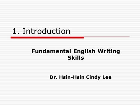 1. Introduction Fundamental English Writing Skills Dr. Hsin-Hsin Cindy Lee.