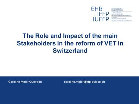 The Role and Impact of the main Stakeholders in the reform of VET in Switzerland Caroline Meier