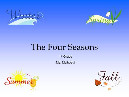 The Four Seasons 1 st Grade Ms. Malboeuf. What We Are Learning Today: ◦ What a Season is ◦ Why Seasons Occur ◦ The Four Seasons that make up a year.