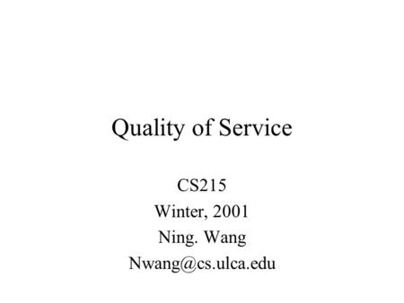 Quality of Service CS215 Winter, 2001 Ning. Wang