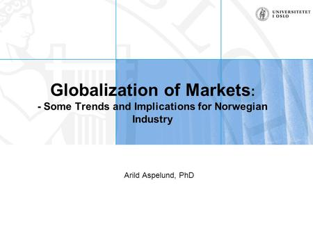Globalization of Markets : - Some Trends and Implications for Norwegian Industry Arild Aspelund, PhD.