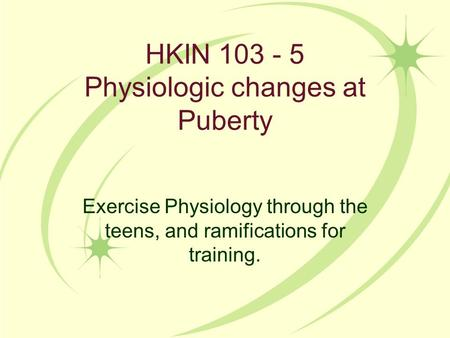 HKIN 103 - 5 Physiologic changes at Puberty Exercise Physiology through the teens, and ramifications for training.