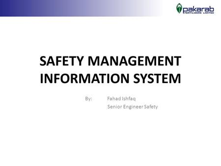 SAFETY MANAGEMENT INFORMATION SYSTEM By: Fahad Ishfaq Senior Engineer Safety.