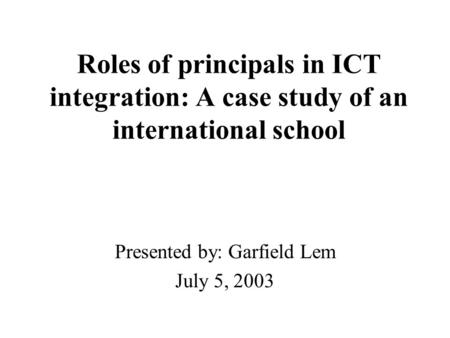 Roles of principals in ICT integration: A case study of an international school Presented by: Garfield Lem July 5, 2003.