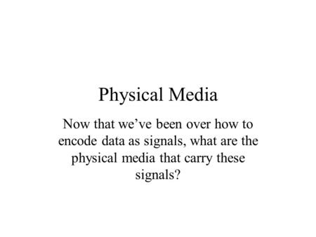 Physical Media Now that we've been over how to encode data as signals, what are the physical media that carry these signals?