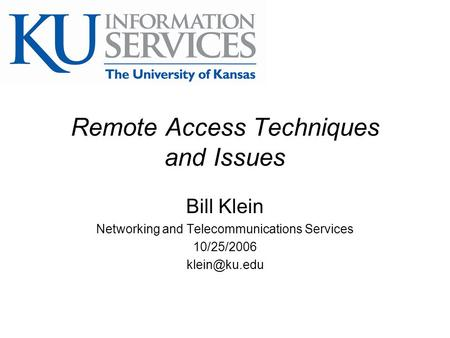 Remote Access Techniques and Issues Bill Klein Networking and Telecommunications Services 10/25/2006