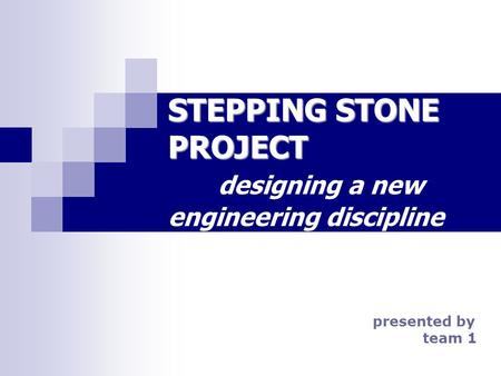 STEPPING STONE PROJECT STEPPING STONE PROJECT designing a new engineering discipline presented by team 1.