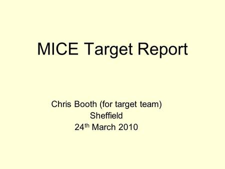 MICE Target Report Chris Booth (for target team) Sheffield 24 th March 2010.
