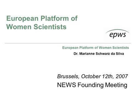 European Platform of Women Scientists Brussels, October 12th, 2007 NEWS Founding Meeting Dr. Marianne Schwarz da Silva.