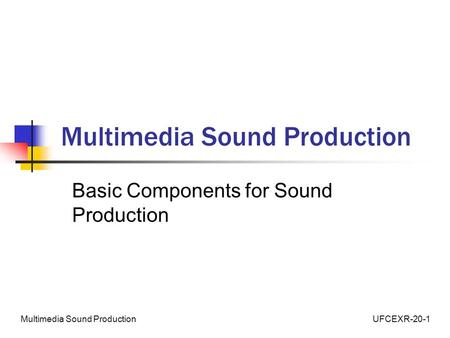 UFCEXR-20-1Multimedia Sound Production Basic Components for Sound Production.