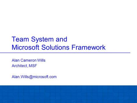 Team System and Microsoft Solutions Framework Alan Cameron Wills Architect, MSF