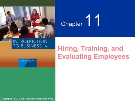 Copyright © 2007 South-Western. All rights reserved. Chapter 11 Hiring, Training, and Evaluating Employees.