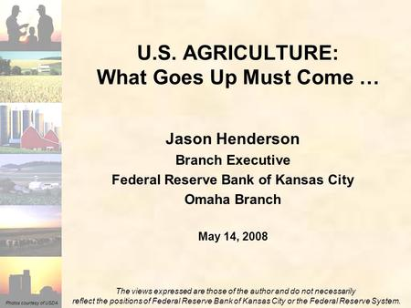 Photos courtesy of USDA Jason Henderson Branch Executive Federal Reserve Bank of Kansas City Omaha Branch May 14, 2008 U.S. AGRICULTURE: What Goes Up Must.