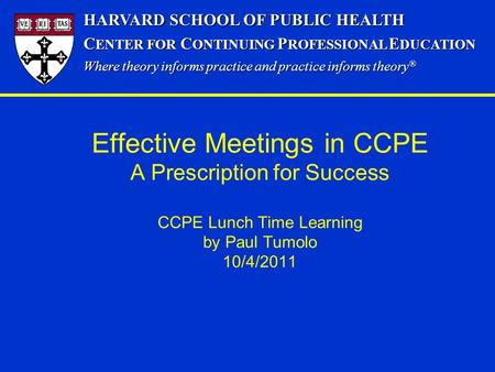Effective Meetings in CCPE A Prescription for Success CCPE Lunch Time Learning by Paul Tumolo 10/4/2011 HARVARD SCHOOL OF PUBLIC HEALTH C ENTER FOR C ONTINUING.