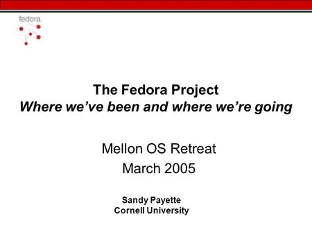The Fedora Project Where we've been and where we're going Mellon OS Retreat March 2005 Sandy Payette Cornell University.