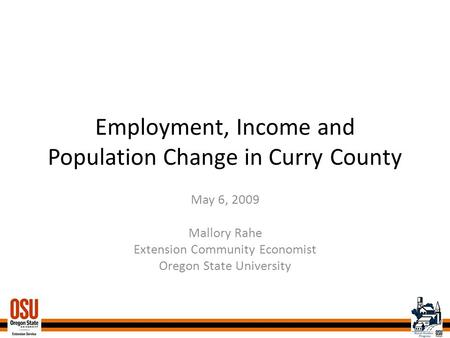 Employment, Income and Population Change in Curry County May 6, 2009 Mallory Rahe Extension Community Economist Oregon State University.