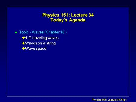 Physics 151: Lecture 34, Pg 1 Physics 151: Lecture 34 Today's Agenda l Topic - Waves (Chapter 16 ) ç1-D traveling waves çWaves on a string çWave speed.