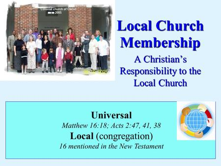 Local Church Membership A Christian's Responsibility to the Local Church Universal Matthew 16:18; Acts 2:47, 41, 38 Local (congregation) 16 mentioned in.