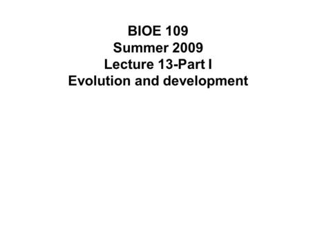 BIOE 109 Summer 2009 Lecture 13-Part I Evolution and development.